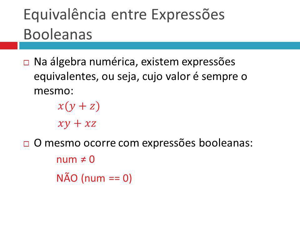 Equivalência entre Expressões Booleanas Na álgebra numérica, existem expressões equivalentes, ou seja, cujo valor é sempre o mesmo: O mesmo ocorre com