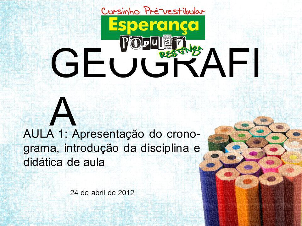 GEOGRAFI A AULA 1: Apresentação do crono- grama, introdução da disciplina e didática de aula 24 de abril de 2012