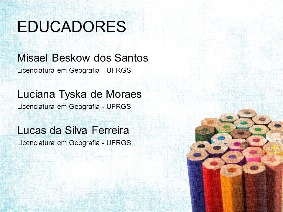 EDUCADORES Misael Beskow dos Santos Licenciatura em Geografia - UFRGS Luciana Tyska de Moraes Licenciatura em Geografia - UFRGS Lucas da Silva Ferreira Licenciatura em Geografia - UFRGS