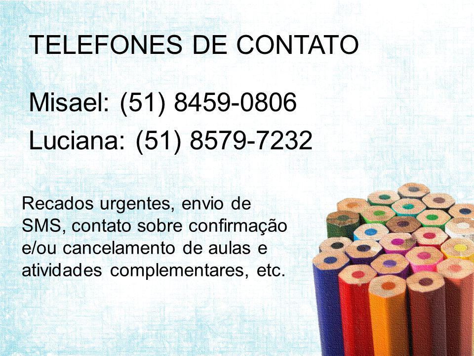 TELEFONES DE CONTATO Misael: (51) 8459-0806 Luciana: (51) 8579-7232 Recados urgentes, envio de SMS, contato sobre confirmação e/ou cancelamento de aulas e atividades complementares, etc.