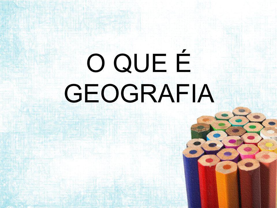 O QUE É GEOGRAFIA?