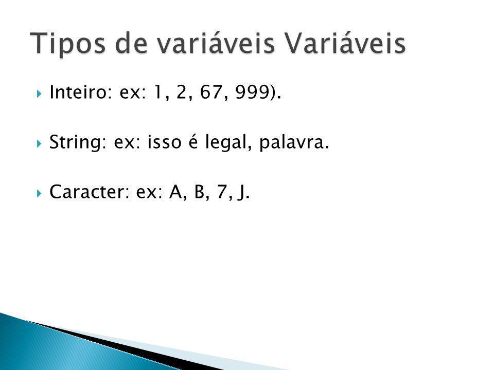 Inteiro: ex: 1, 2, 67, 999). String: ex: isso é legal, palavra. Caracter: ex: A, B, 7, J.