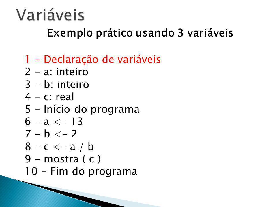 Exemplo prático usando 3 variáveis 1 - Declaração de variáveis 2 - a: inteiro 3 - b: inteiro 4 - c: real 5 - Início do programa 6 - a <- 13 7 - b <- 2