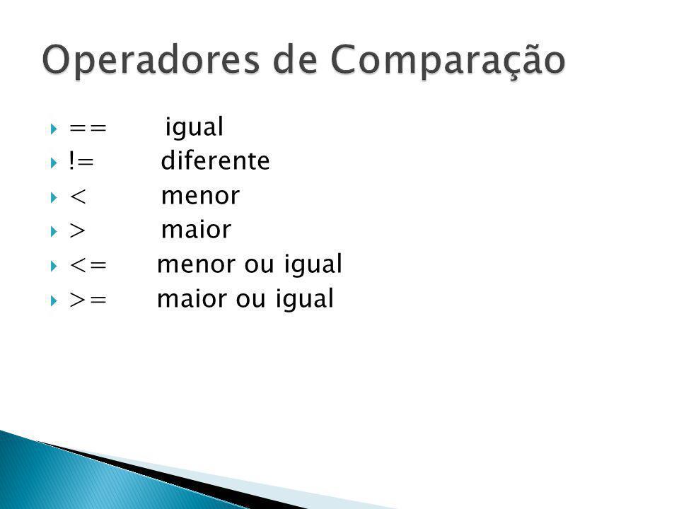 == igual != diferente < menor > maior <= menor ou igual >= maior ou igual