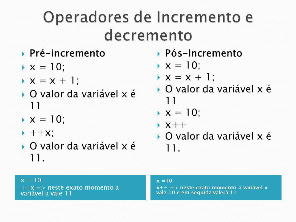 x = 10 ++x => neste exato momento a variável a vale 11 x =10 x++ => neste exato momento a variável x vale 10 e em seguida valerá 11 Pré-incremento x =