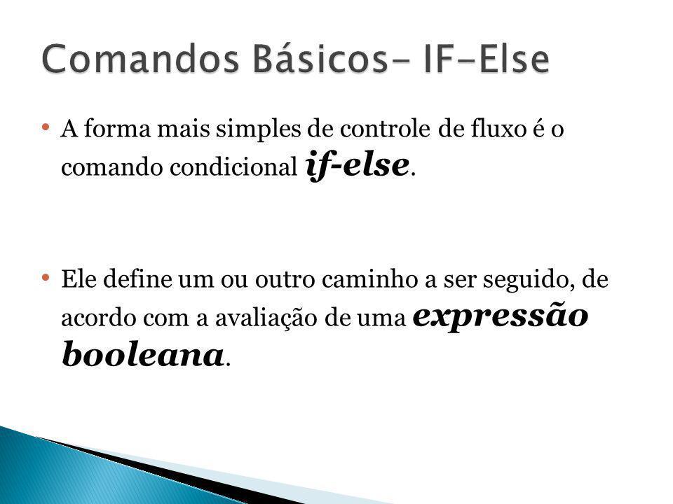 A forma mais simples de controle de fluxo é o comando condicional if-else. Ele define um ou outro caminho a ser seguido, de acordo com a avaliação de