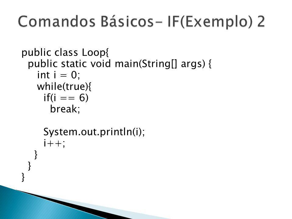 public class Loop{ public static void main(String[] args) { int i = 0; while(true){ if(i == 6) break; System.out.println(i); i++; }