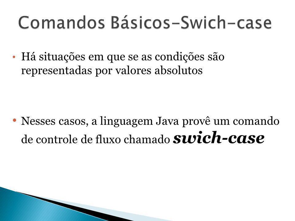 Há situações em que se as condições são representadas por valores absolutos Nesses casos, a linguagem Java provê um comando de controle de fluxo chama
