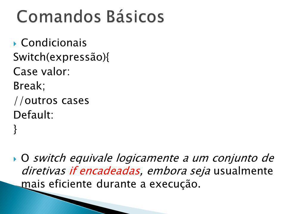 Condicionais Switch(expressão){ Case valor: Break; //outros cases Default: } O switch equivale logicamente a um conjunto de diretivas if encadeadas, e