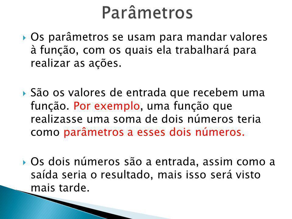 Os parâmetros se usam para mandar valores à função, com os quais ela trabalhará para realizar as ações. São os valores de entrada que recebem uma funç