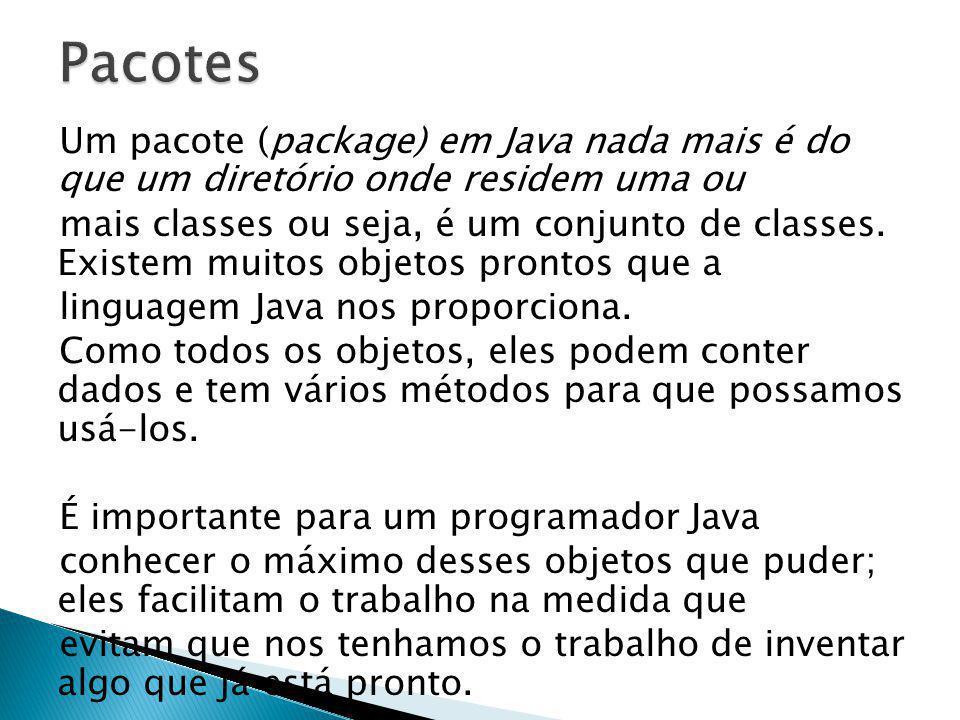 Um pacote (package) em Java nada mais é do que um diretório onde residem uma ou mais classes ou seja, é um conjunto de classes. Existem muitos objetos
