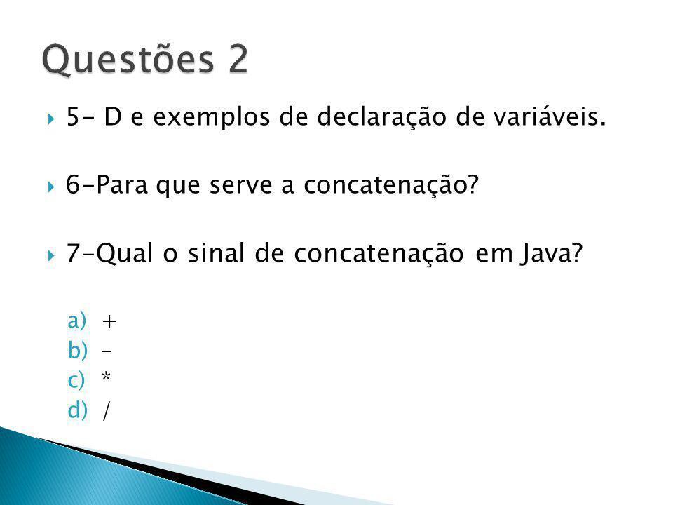 5- D e exemplos de declaração de variáveis. 6-Para que serve a concatenação? 7- Qual o sinal de concatenação em Java? a)+ b)– c)* d)/