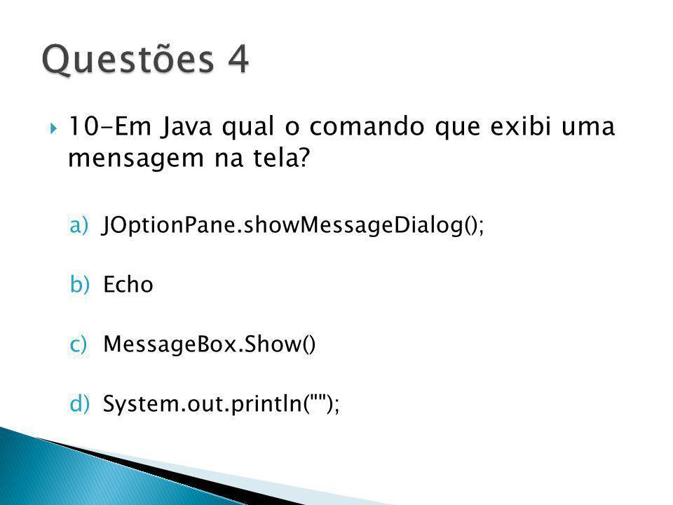 10-Em Java qual o comando que exibi uma mensagem na tela? a)JOptionPane.showMessageDialog(); b)Echo c)MessageBox.Show() d)System.out.println(
