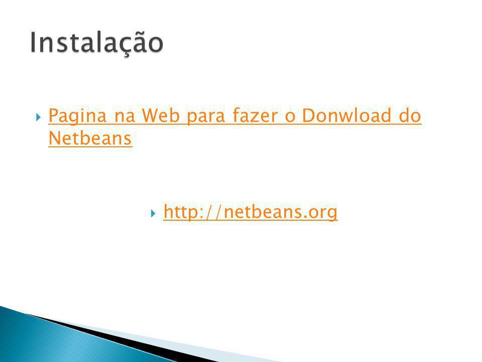 Pagina na Web para fazer o Donwload do Netbeans Pagina na Web para fazer o Donwload do Netbeans http://netbeans.org