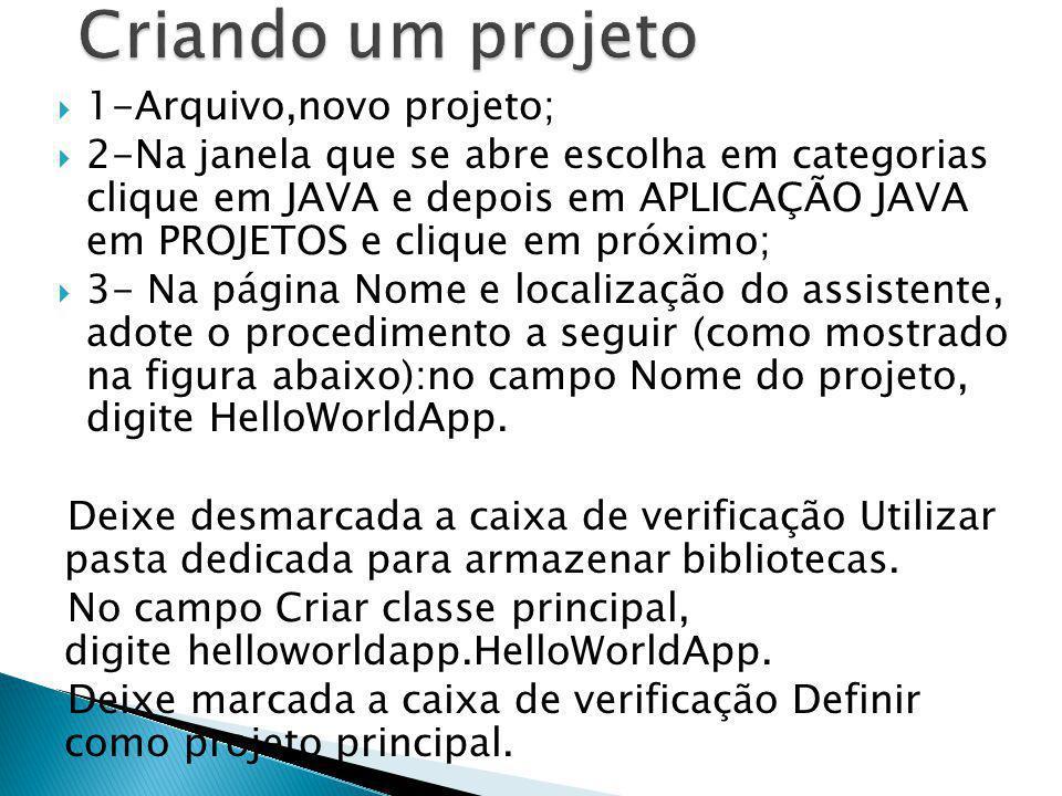 1-Arquivo,novo projeto; 2-Na janela que se abre escolha em categorias clique em JAVA e depois em APLICAÇÃO JAVA em PROJETOS e clique em próximo; 3- Na