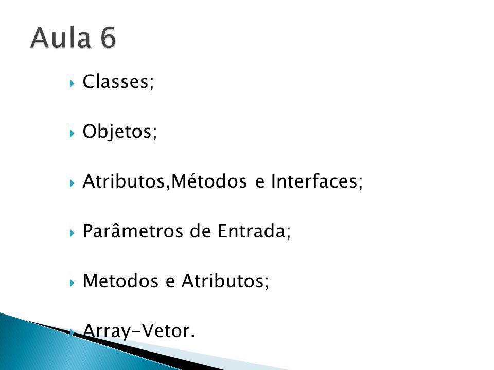 Classes; Objetos; Atributos,Métodos e Interfaces; Parâmetros de Entrada; Metodos e Atributos; Array-Vetor.