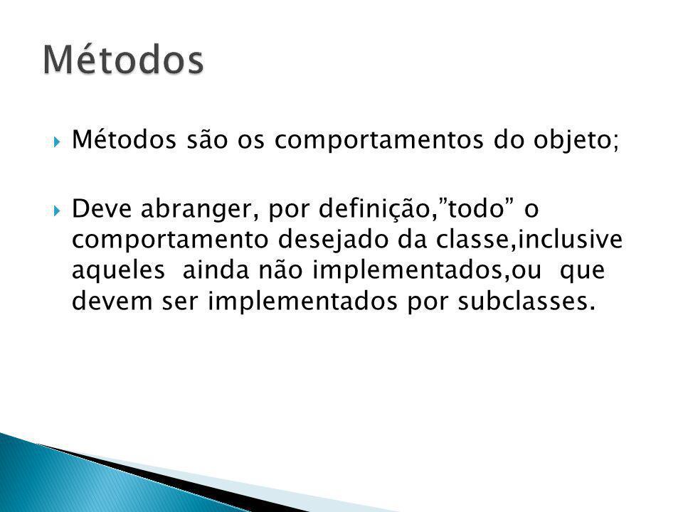 Métodos são os comportamentos do objeto; Deve abranger, por definição,todo o comportamento desejado da classe,inclusive aqueles ainda não implementado