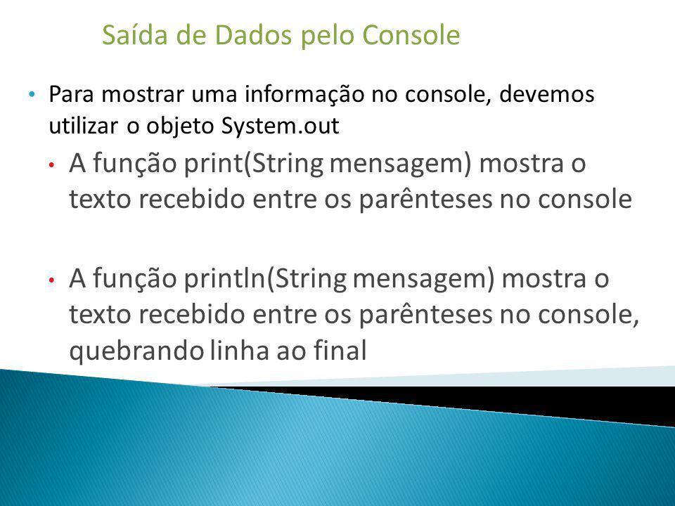 Saída de Dados pelo Console Para mostrar uma informação no console, devemos utilizar o objeto System.out A função print(String mensagem) mostra o text