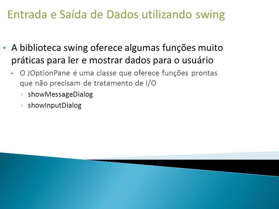 Entrada e Saída de Dados utilizando swing A biblioteca swing oferece algumas funções muito práticas para ler e mostrar dados para o usuário O JOptionP