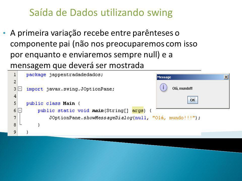 Saída de Dados utilizando swing A primeira variação recebe entre parênteses o componente pai (não nos preocuparemos com isso por enquanto e enviaremos