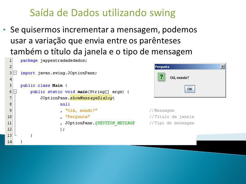 Saída de Dados utilizando swing Se quisermos incrementar a mensagem, podemos usar a variação que envia entre os parênteses também o título da janela e