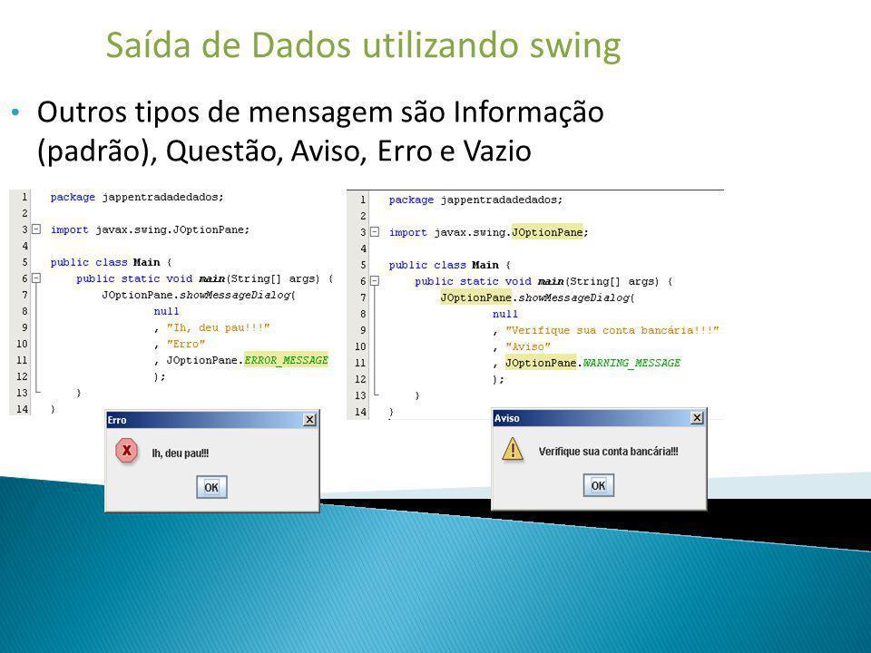 Saída de Dados utilizando swing Outros tipos de mensagem são Informação (padrão), Questão, Aviso, Erro e Vazio