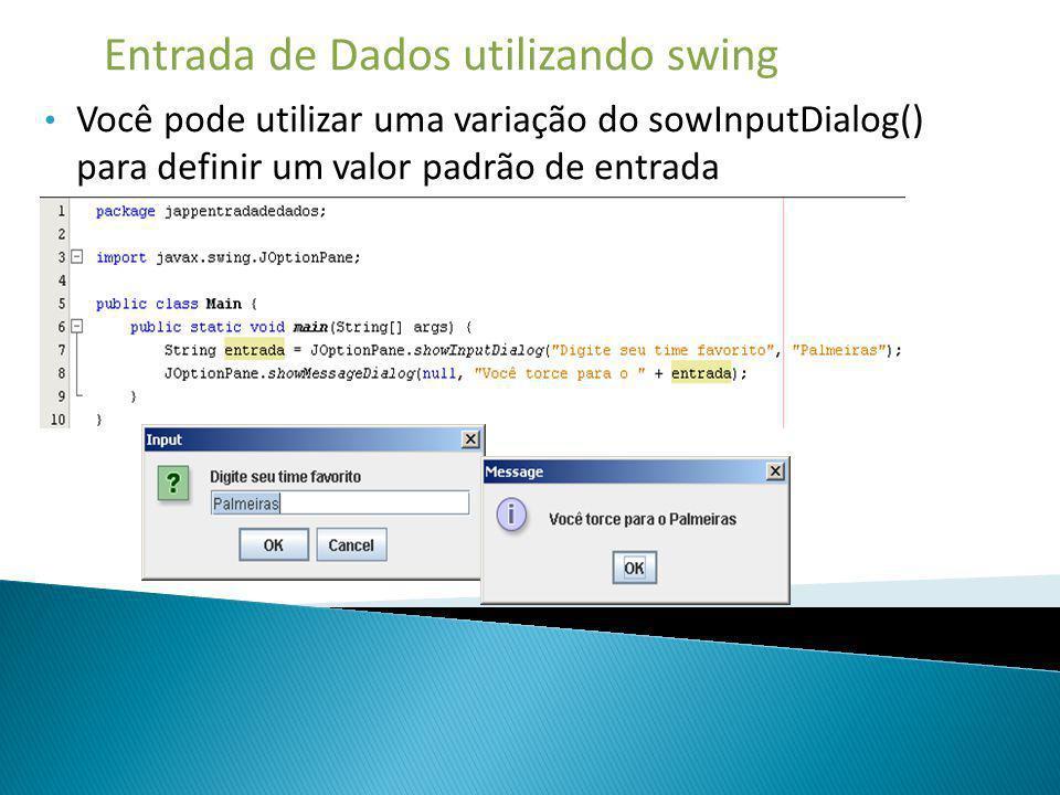 Entrada de Dados utilizando swing Você pode utilizar uma variação do sowInputDialog() para definir um valor padrão de entrada