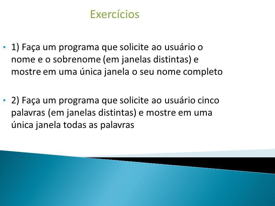 Exercícios 1) Faça um programa que solicite ao usuário o nome e o sobrenome (em janelas distintas) e mostre em uma única janela o seu nome completo 2)