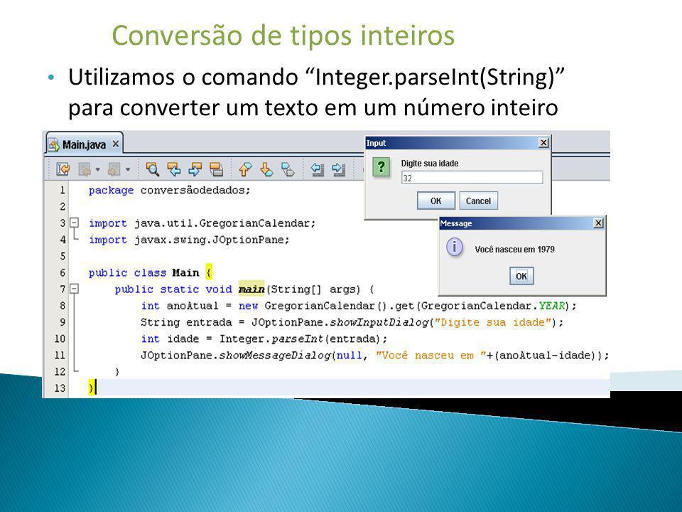 Conversão de tipos inteiros Utilizamos o comando Integer.parseInt(String) para converter um texto em um número inteiro
