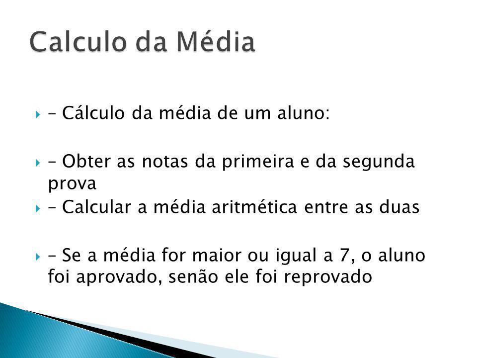 – Cálculo da média de um aluno: – Obter as notas da primeira e da segunda prova – Calcular a média aritmética entre as duas – Se a média for maior ou