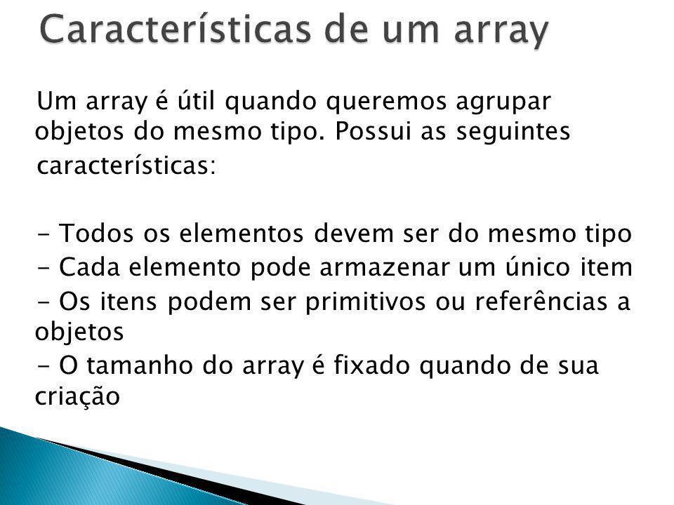 Um array é útil quando queremos agrupar objetos do mesmo tipo. Possui as seguintes características: - Todos os elementos devem ser do mesmo tipo - Cad