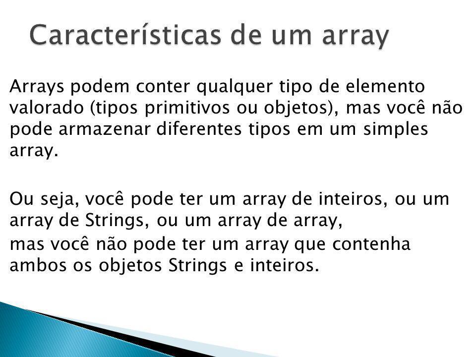 Arrays podem conter qualquer tipo de elemento valorado (tipos primitivos ou objetos), mas você não pode armazenar diferentes tipos em um simples array
