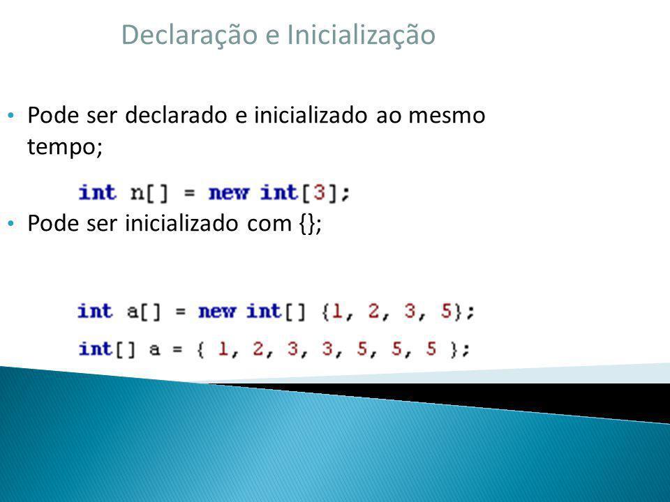 Declaração e Inicialização Pode ser declarado e inicializado ao mesmo tempo; Pode ser inicializado com {};