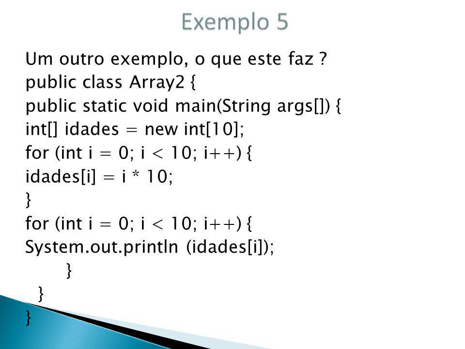 Um outro exemplo, o que este faz ? public class Array2 { public static void main(String args[]) { int[] idades = new int[10]; for (int i = 0; i < 10;