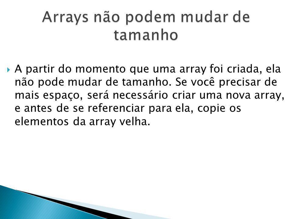 A partir do momento que uma array foi criada, ela não pode mudar de tamanho. Se você precisar de mais espaço, será necessário criar uma nova array, e