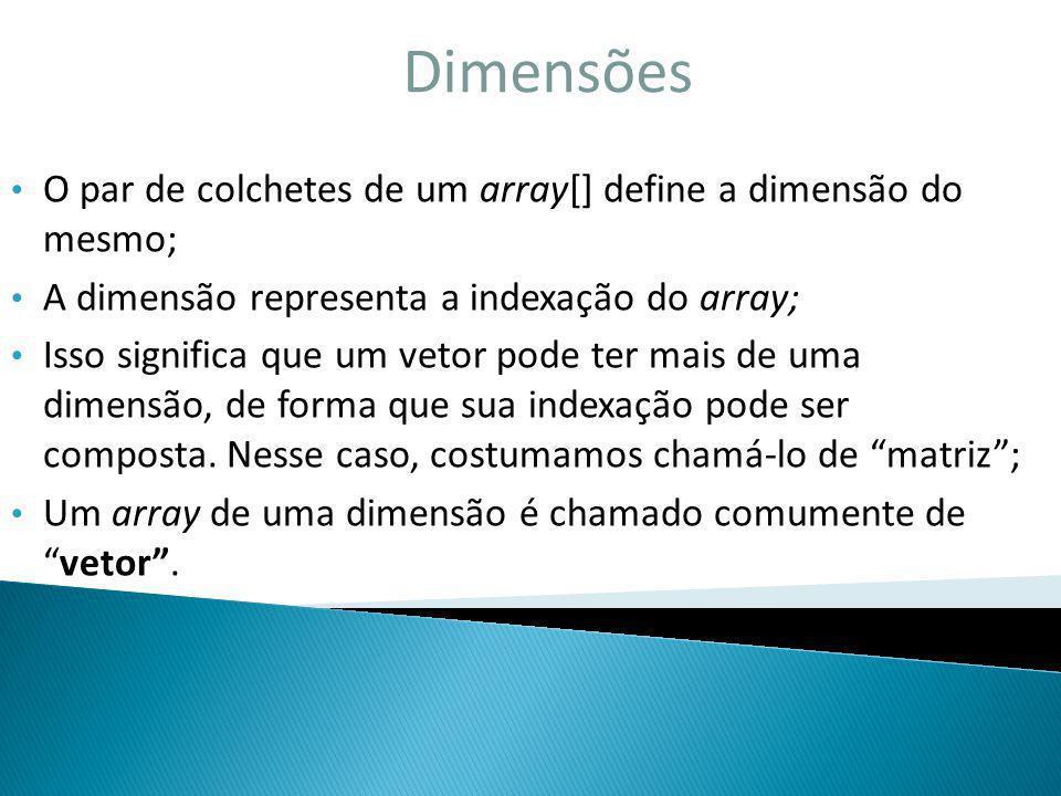 Dimensões O par de colchetes de um array[] define a dimensão do mesmo; A dimensão representa a indexação do array; Isso significa que um vetor pode te