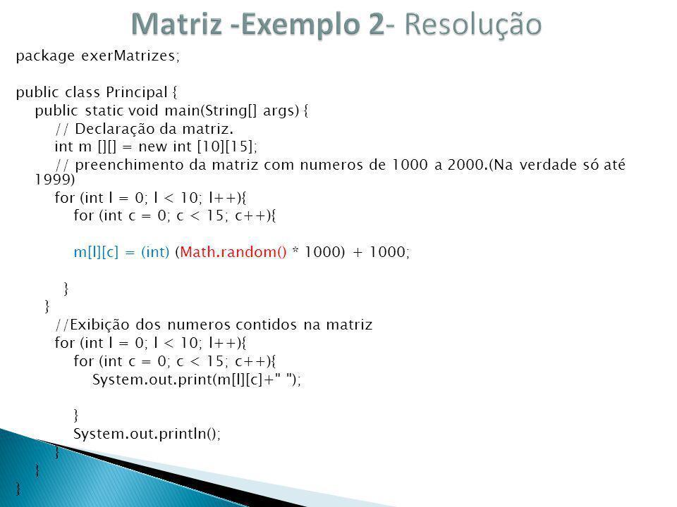 package exerMatrizes; public class Principal { public static void main(String[] args) { // Declaração da matriz. int m [][] = new int [10][15]; // pre
