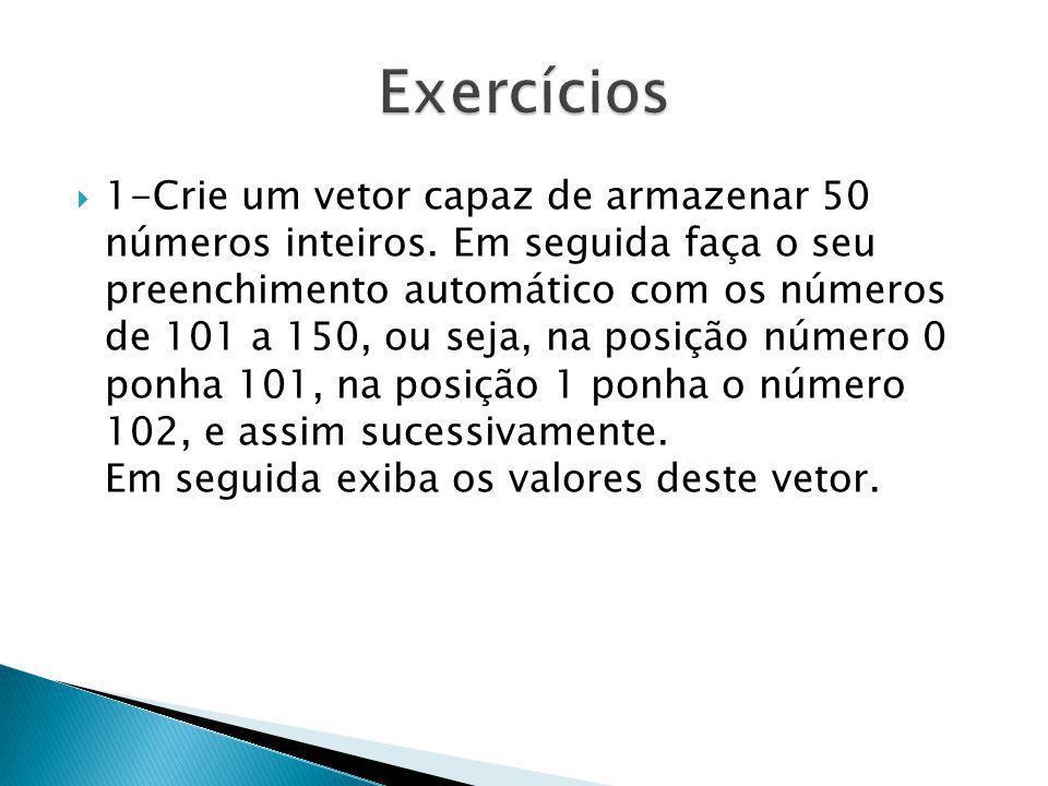 1-Crie um vetor capaz de armazenar 50 números inteiros. Em seguida faça o seu preenchimento automático com os números de 101 a 150, ou seja, na posiçã