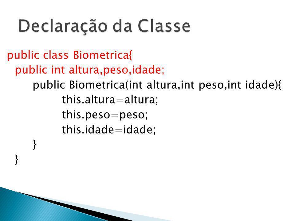 public class Biometrica{ public int altura,peso,idade; public Biometrica(int altura,int peso,int idade){ this.altura=altura; this.peso=peso; this.idad