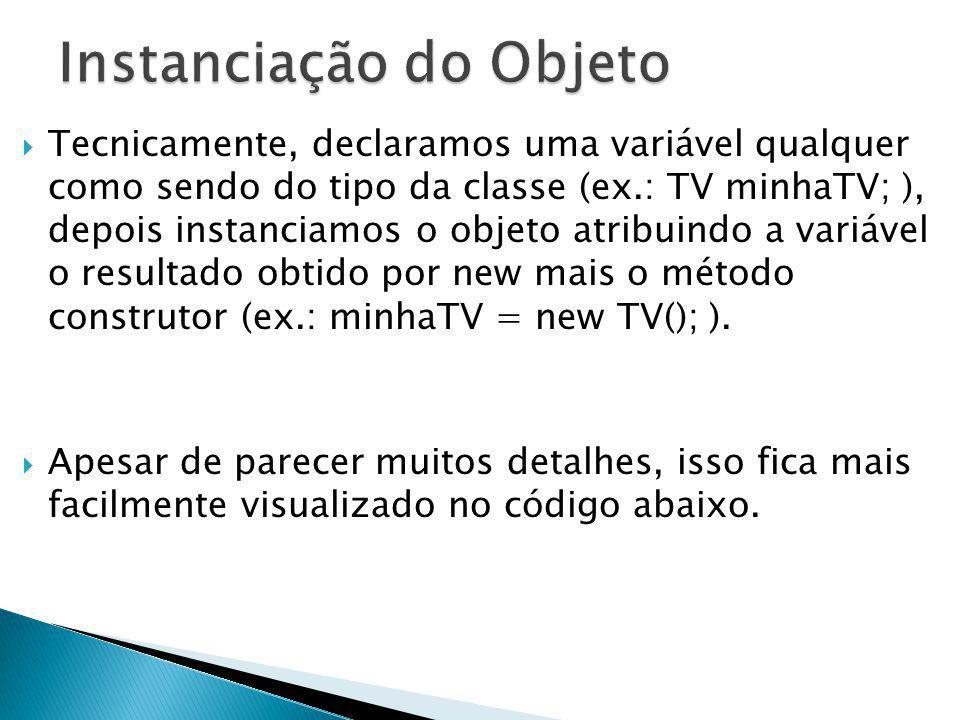 Tecnicamente, declaramos uma variável qualquer como sendo do tipo da classe (ex.: TV minhaTV; ), depois instanciamos o objeto atribuindo a variável o