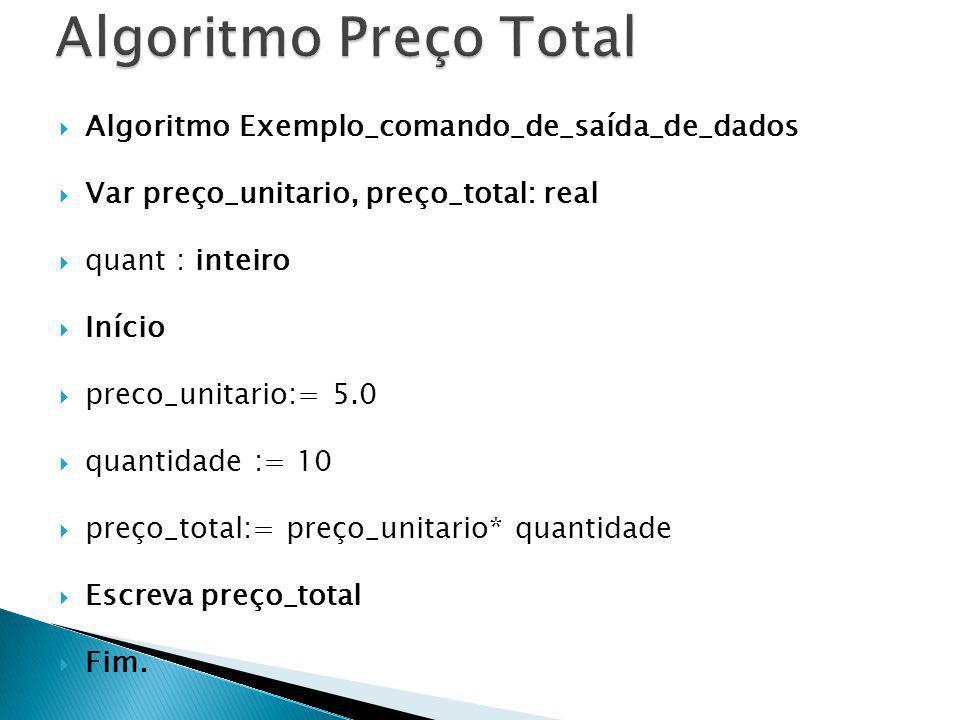Algoritmo Exemplo_comando_de_saída_de_dados Var preço_unitario, preço_total: real quant : inteiro Início preco_unitario:= 5.0 quantidade := 10 preço_t