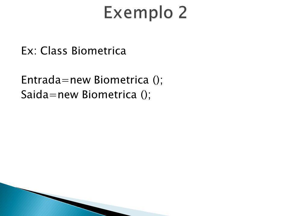 Ex: Class Biometrica Entrada=new Biometrica (); Saida=new Biometrica ();