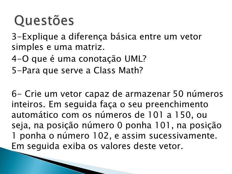 3-Explique a diferença básica entre um vetor simples e uma matriz. 4-O que é uma conotação UML? 5-Para que serve a Class Math? 6- Crie um vetor capaz