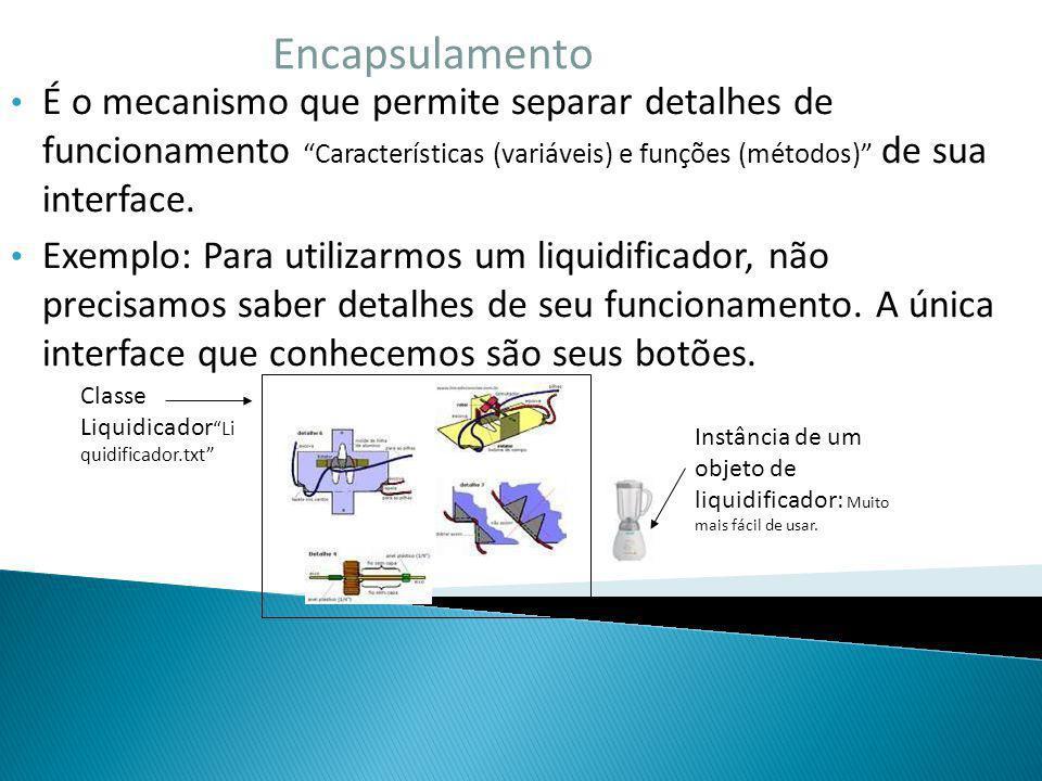 Encapsulamento É o mecanismo que permite separar detalhes de funcionamento Características (variáveis) e funções (métodos) de sua interface. Exemplo: