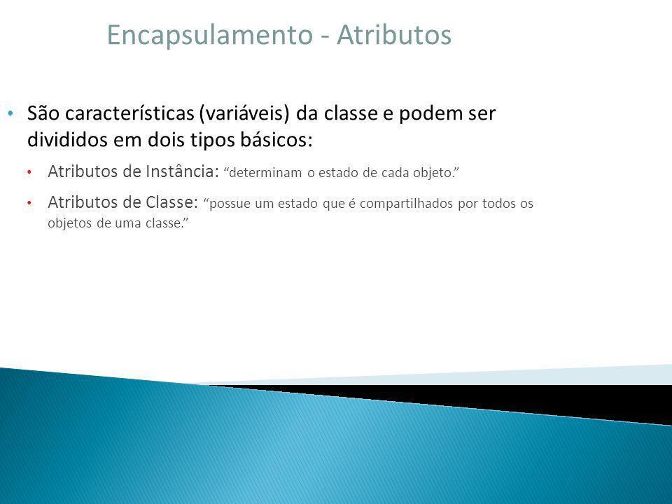 Encapsulamento - Atributos São características (variáveis) da classe e podem ser divididos em dois tipos básicos: Atributos de Instância: determinam o