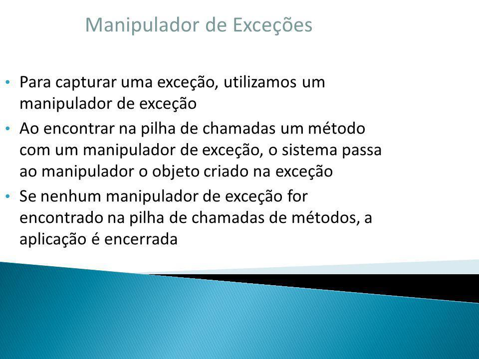 Manipulador de Exceções Para capturar uma exceção, utilizamos um manipulador de exceção Ao encontrar na pilha de chamadas um método com um manipulador