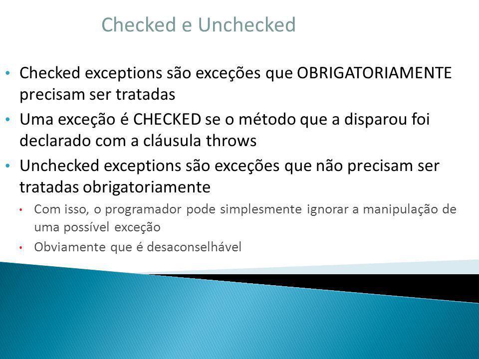 Checked e Unchecked Checked exceptions são exceções que OBRIGATORIAMENTE precisam ser tratadas Uma exceção é CHECKED se o método que a disparou foi de