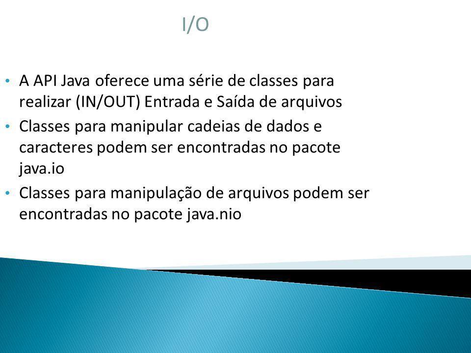 I/O A API Java oferece uma série de classes para realizar (IN/OUT) Entrada e Saída de arquivos Classes para manipular cadeias de dados e caracteres po