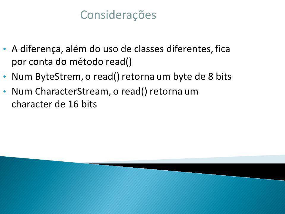 Considerações A diferença, além do uso de classes diferentes, fica por conta do método read() Num ByteStrem, o read() retorna um byte de 8 bits Num Ch
