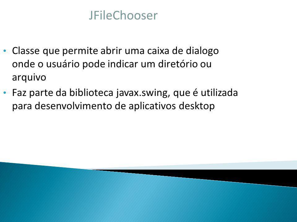JFileChooser Classe que permite abrir uma caixa de dialogo onde o usuário pode indicar um diretório ou arquivo Faz parte da biblioteca javax.swing, qu